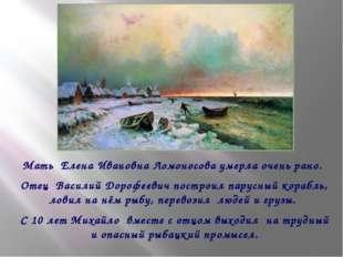 Мать Елена Ивановна Ломоносова умерла очень рано. Отец Василий Дорофеевич по
