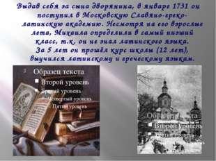 Выдав себя за сына дворянина, в январе 1731 он поступил в Московскую Славяно-