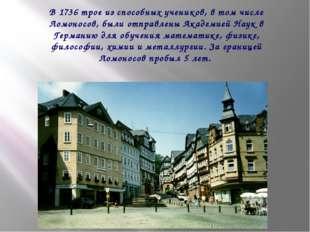 В 1736 трое из способных учеников, в том числе Ломоносов, были отправлены Ак