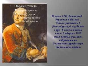 В июне 1741 Ломоносов вернулся в Россию . Начал работать в Петербургской акад