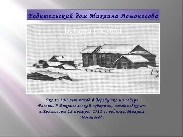 Родительский дом Михаила Ломоносова Около 300 лет назад в деревушке на севере...