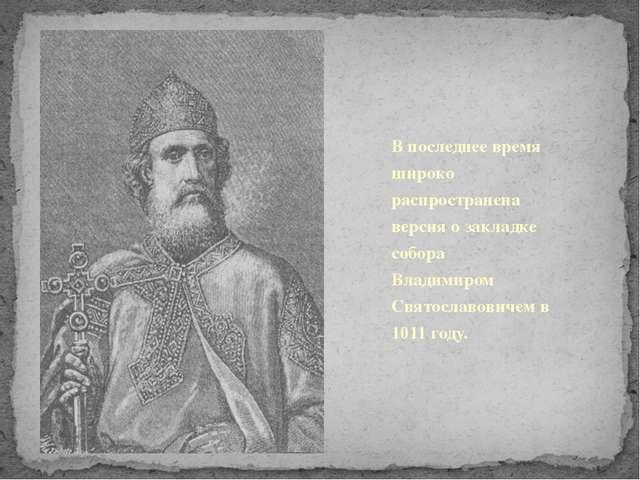 В последнее время широко распространена версия о закладке собора Владимиро...