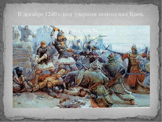 В декабре 1240 г. под ударами монгол пал Киев.