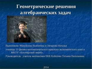 Геометрические решения алгебраических задач Выполнили: Мануйлова Валентина и