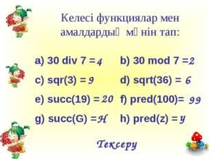 Келесі функциялар мен амалдардың мәнін тап: a) 30 div 7 =b) 30 mod 7 = c) s
