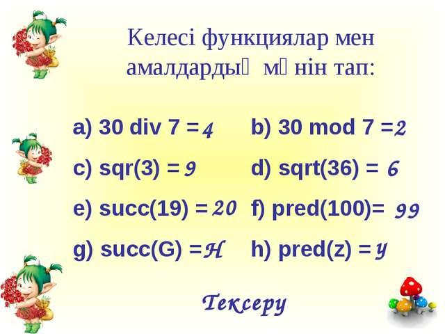 Келесі функциялар мен амалдардың мәнін тап: a) 30 div 7 =b) 30 mod 7 = c) s...
