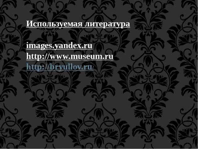 images.yandex.ru http://www.museum.ru http://bryullov.ru/ Используемая литера...