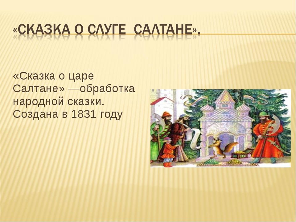«Сказка о царе Салтане»—обработка народной сказки. Создана в 1831 году