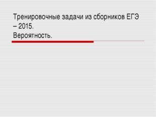 Тренировочные задачи из сборников ЕГЭ – 2015. Вероятность.