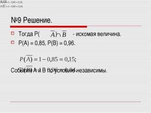 №9 Решение. Тогда Р( ) - искомая величина. Р(А) = 0,85, Р(В) = 0,96. События