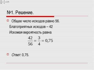 №1. Решение. Общее число исходов равно 56. Благоприятных исходов – 42 Искомая