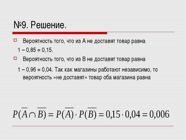 №9. Решение. Вероятность того, что из А не доставят товар равна 1 – 0,85 = 0,...