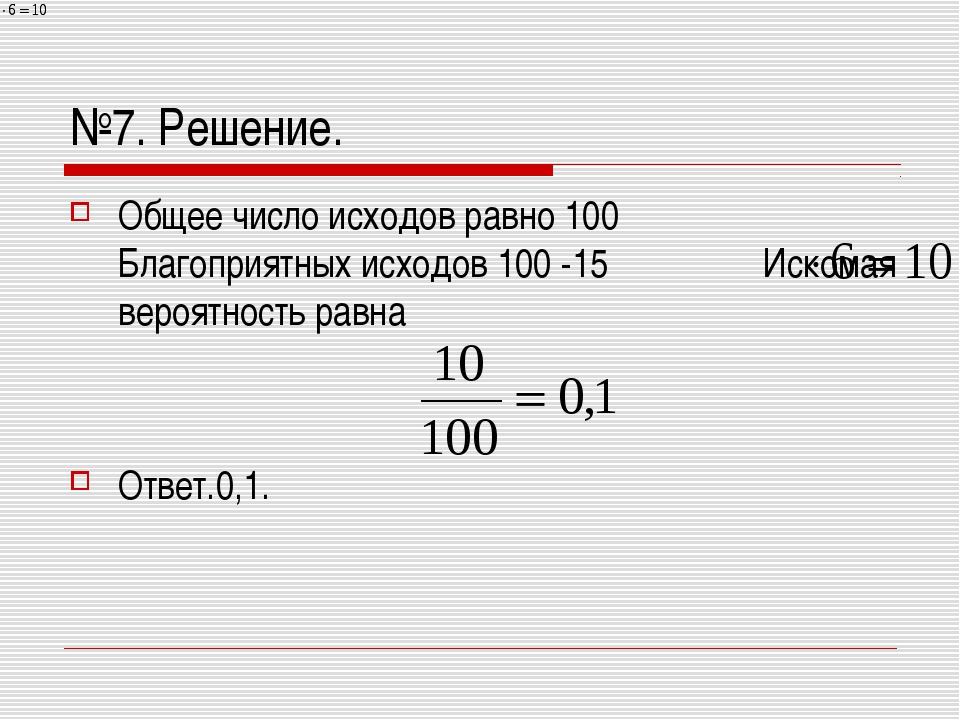 №7. Решение. Общее число исходов равно 100 Благоприятных исходов 100 -15 Иско...