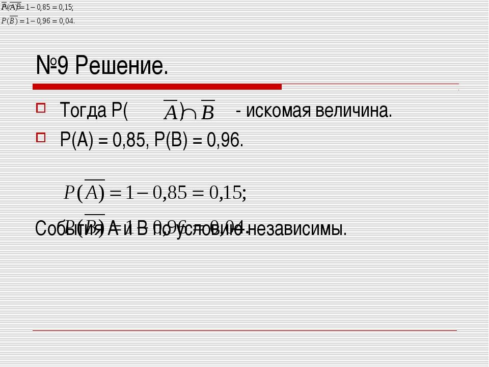 №9 Решение. Тогда Р( ) - искомая величина. Р(А) = 0,85, Р(В) = 0,96. События...