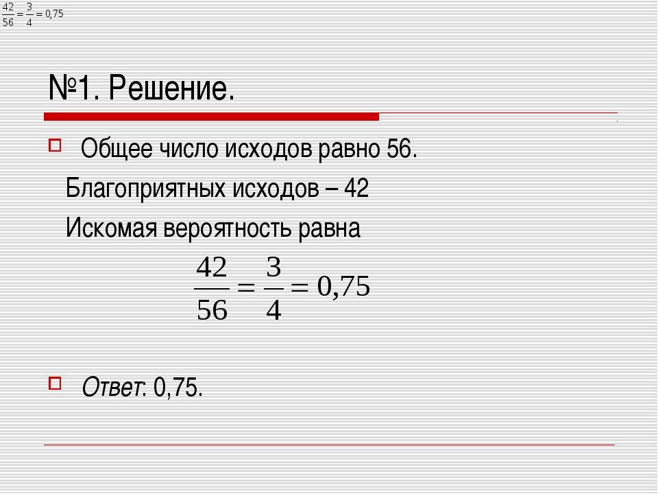 №1. Решение. Общее число исходов равно 56. Благоприятных исходов – 42 Искомая...