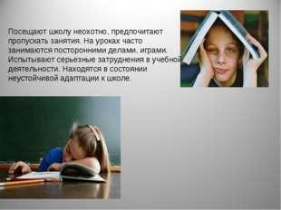 Посещают школу неохотно, предпочитают пропускать занятия. На уроках часто зан