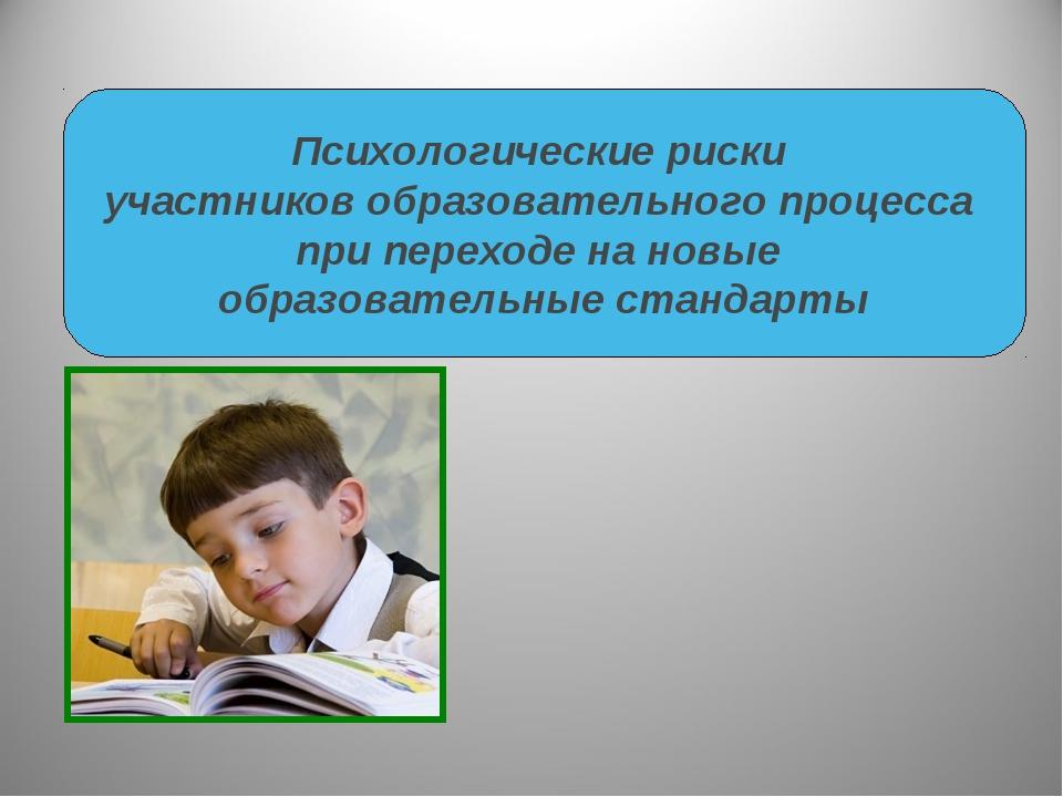 Психологические риски участников образовательного процесса при переходе на но...