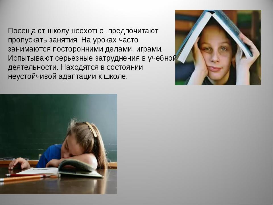 Посещают школу неохотно, предпочитают пропускать занятия. На уроках часто зан...