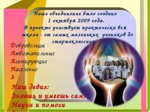 Наше объединение было создано 1 октября 2009 года. В проекте участвует практи