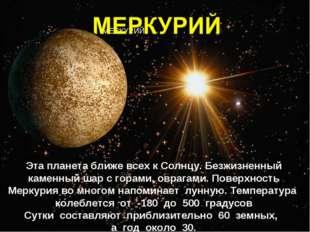 МЕРКУРИЙ Эта планета ближе всех к Солнцу. Безжизненный каменный шар с горами,