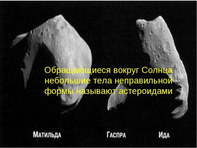 . Обращающиеся вокруг Солнца небольшие тела неправильной формы называют астер...