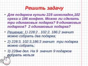 Решить задачу Для подарков купили 228 шоколадок,102 ореха и 186 конфет. Можно