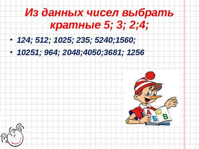 Из данных чисел выбрать кратные 5; 3; 2;4; 124; 512; 1025; 235; 5240;1560; 10...