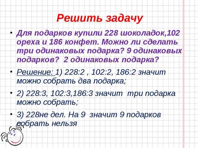 Решить задачу Для подарков купили 228 шоколадок,102 ореха и 186 конфет. Можно...