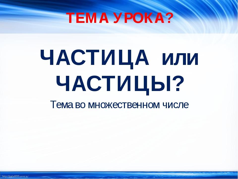 ТЕМА УРОКА? ЧАСТИЦА или ЧАСТИЦЫ? Тема во множественном числе http://linda6035...