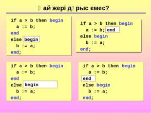 Қай жері дұрыс емес? 	if a > b then begin a := b; end else b := a; end; 	if a