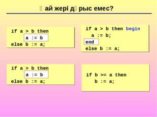 Қай жері дұрыс емес? 	if a > b then begin a := b; else b := a; 	if a > b then