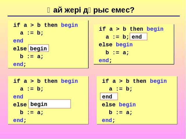Қай жері дұрыс емес? 	if a > b then begin a := b; end else b := a; end; 	if a...