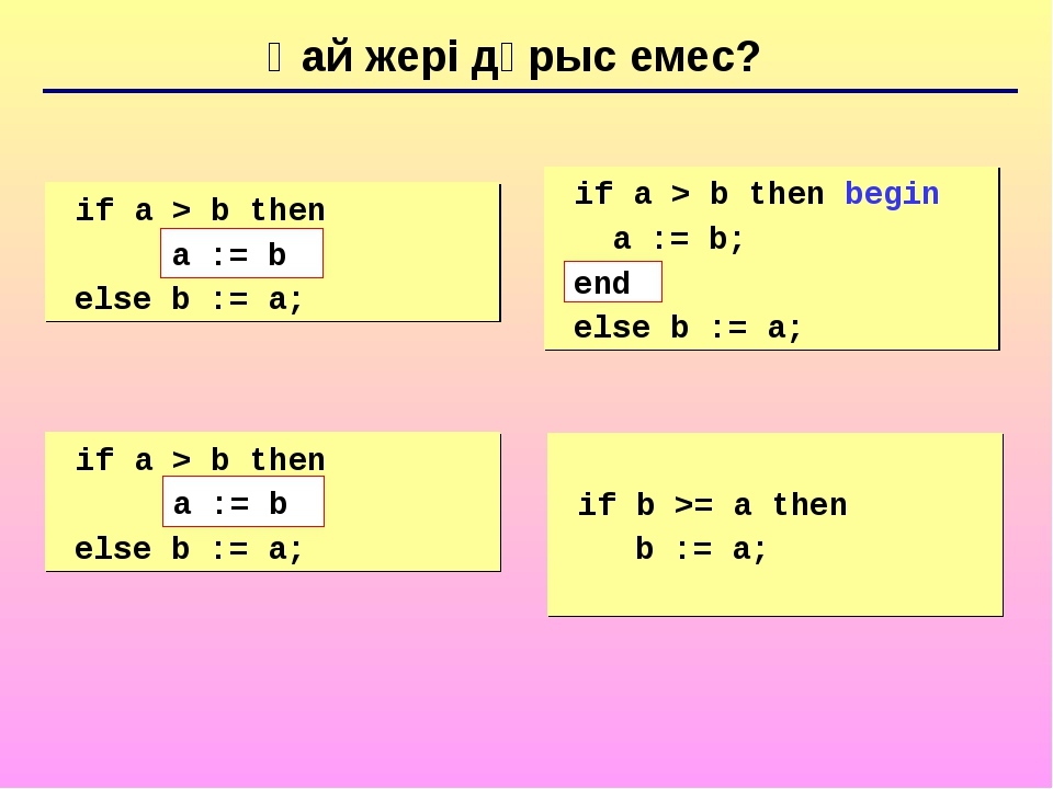 Қай жері дұрыс емес? 	if a > b then begin a := b; else b := a; 	if a > b then...