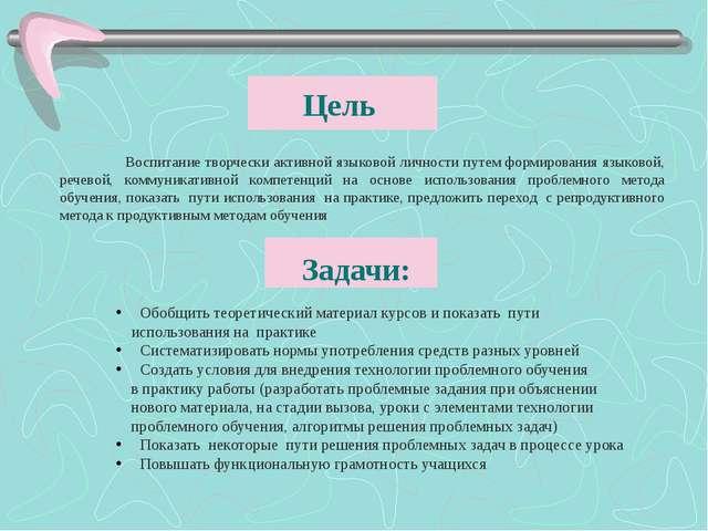 Цель Воспитание творчески активной языковой личности путем формирования язы...