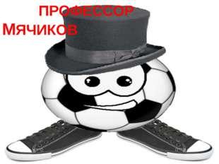 ПРОФЕССОР МЯЧИКОВ