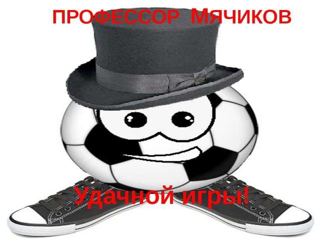ПРОФЕССОР МЯЧИКОВ Удачной игры!