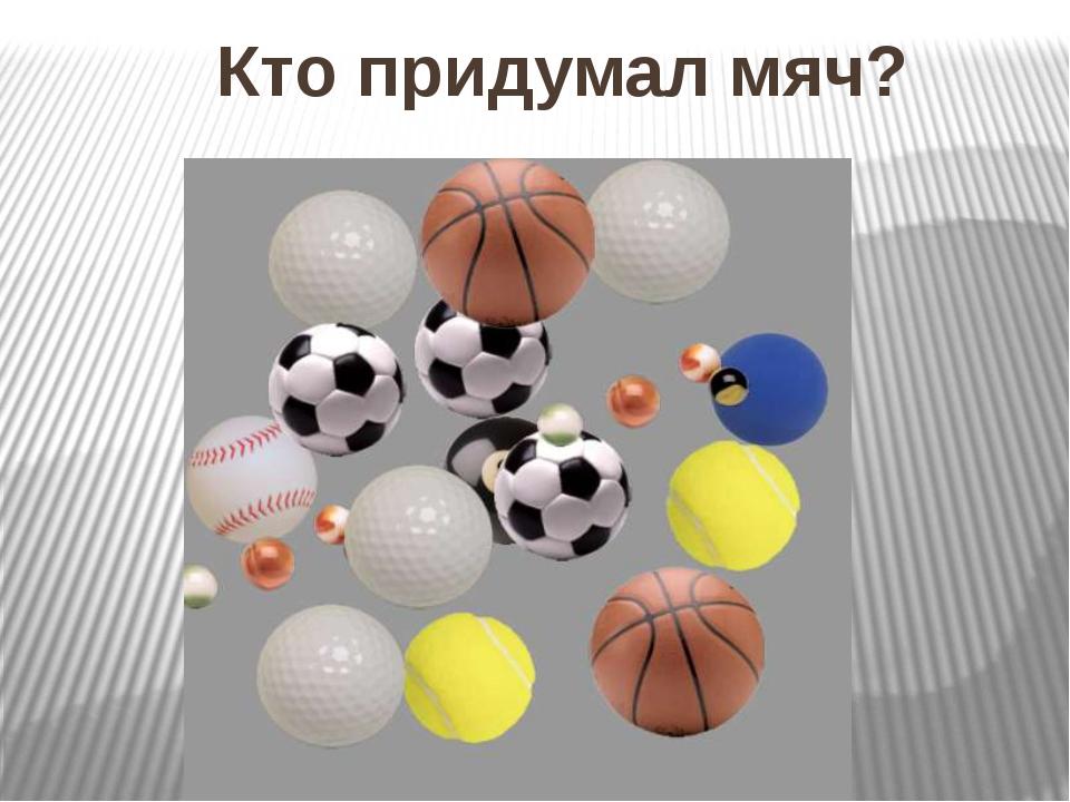 Кто придумал мяч?