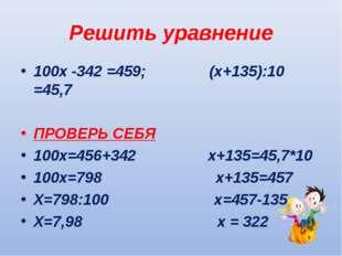 Решить уравнение 100х -342 =459; (х+135):10 =45,7 ПРОВЕРЬ СЕБЯ 100х=456+342 х