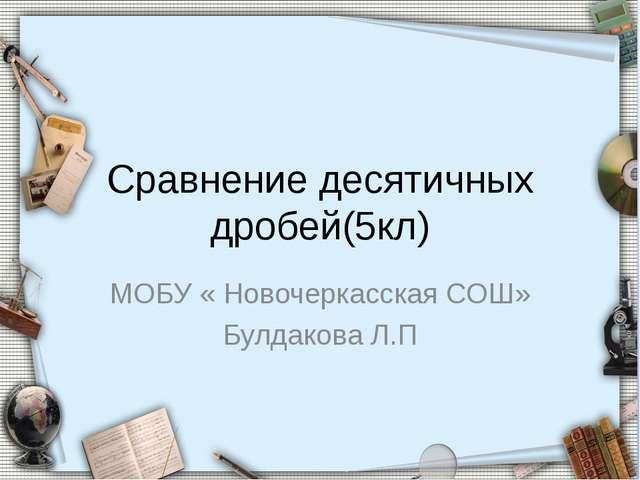 Сравнение десятичных дробей(5кл) МОБУ « Новочеркасская СОШ» Булдакова Л.П