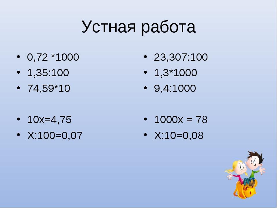 Устная работа 0,72 *1000 1,35:100 74,59*10 10х=4,75 Х:100=0,07 23,307:100 1,3...