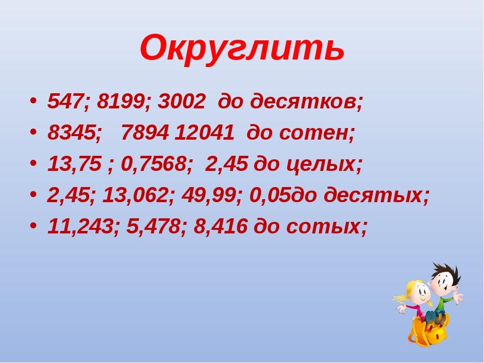 Округлить 547; 8199; 3002 до десятков; 8345; 7894 12041 до сотен; 13,75 ; 0,7...