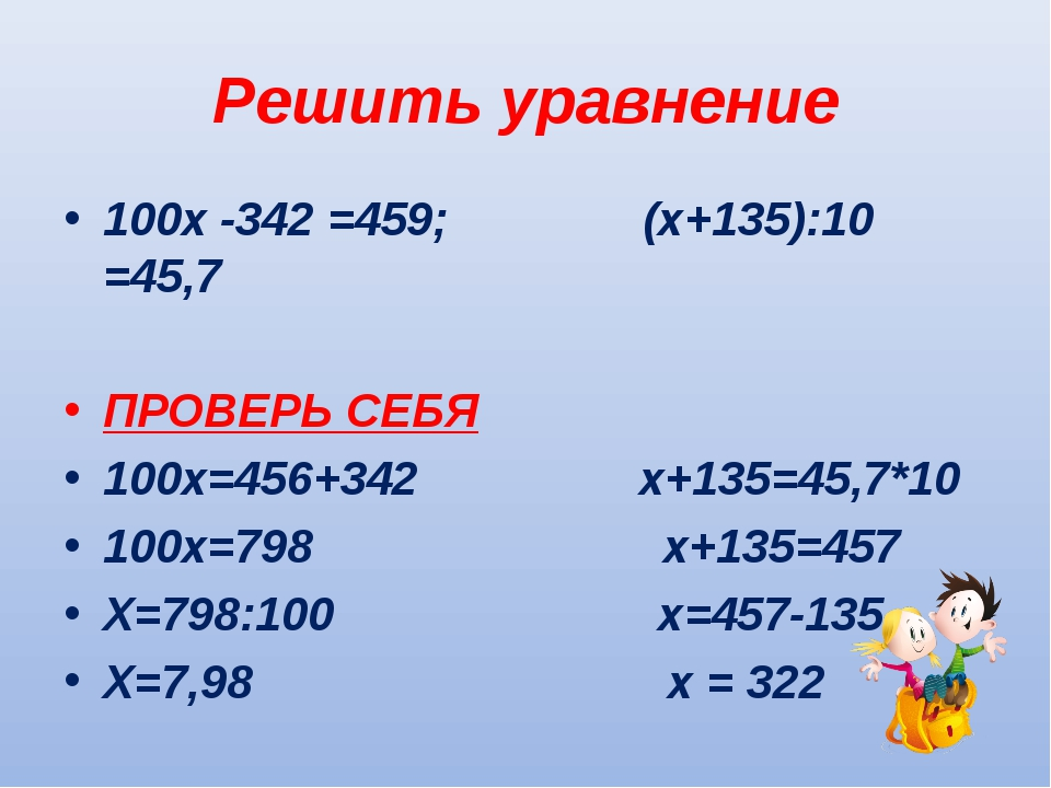 Решить уравнение 100х -342 =459; (х+135):10 =45,7 ПРОВЕРЬ СЕБЯ 100х=456+342 х...