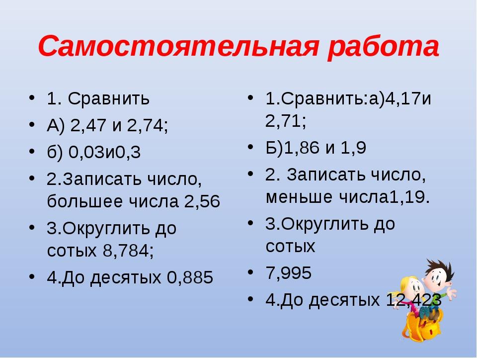 Самостоятельная работа 1. Сравнить А) 2,47 и 2,74; б) 0,03и0,3 2.Записать чис...