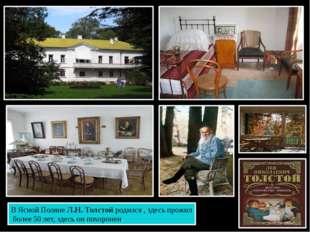 В Ясной Поляне Л.Н. Толстой родился , здесь прожил более 50 лет, здесь он пох