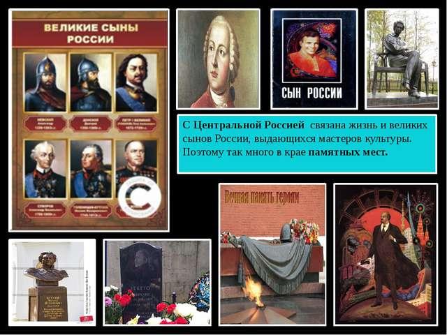 С Центральной Россией связана жизнь и великих сынов России, выдающихся мастер...
