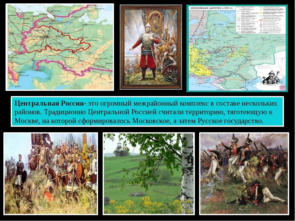Центральная Россия- это огромный межрайонный комплекс в составе нескольких ра...