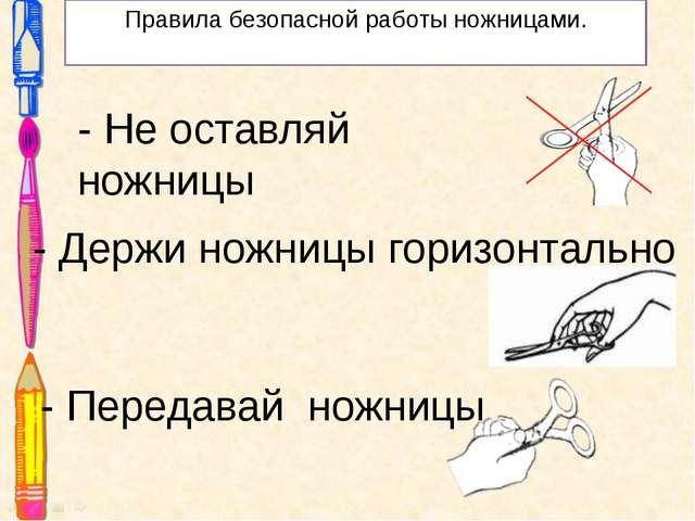 Правила безопасной работы ножницами. - Не оставляй ножницы - Держи ножницы го...