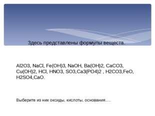 Al2O3, NaCl, Fe(OH)3, NaOH, Ba(OH)2, CaCO3, Cu(OH)2, HCl, HNO3, SO3,Са3(РО4)2