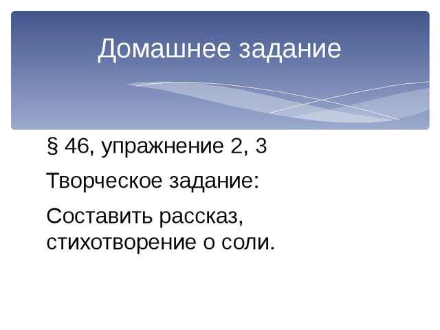 § 46, упражнение 2, 3 Творческое задание: Составить рассказ, стихотворение о...