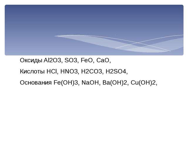 Оксиды Al2O3, SO3, FeO, CaO, Кислоты HCl, HNO3, H2CO3, H2SO4, Основания Fe(OH...